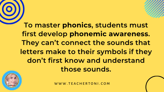 In order to master phonics, students must have phonemic awareness. They can't connect the sounds that letters make to the symbols they represent if they don't know and understand those sounds.